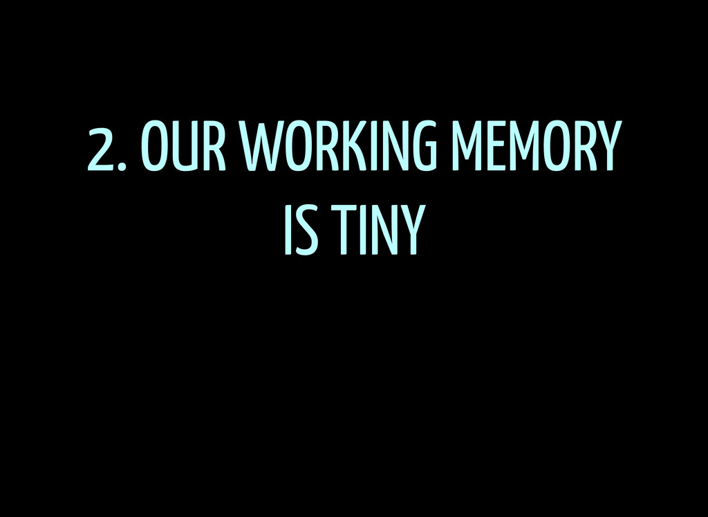 2. OUR WORKING MEMORY IS TINY