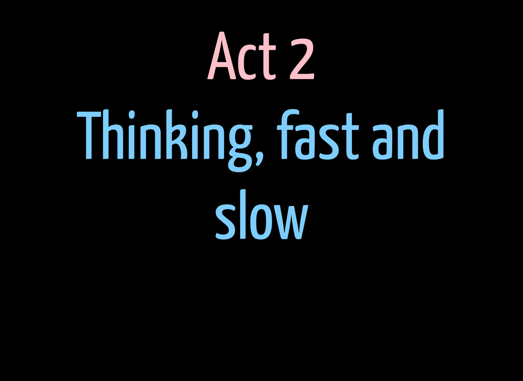 Act 2 Thinking, fast and slow