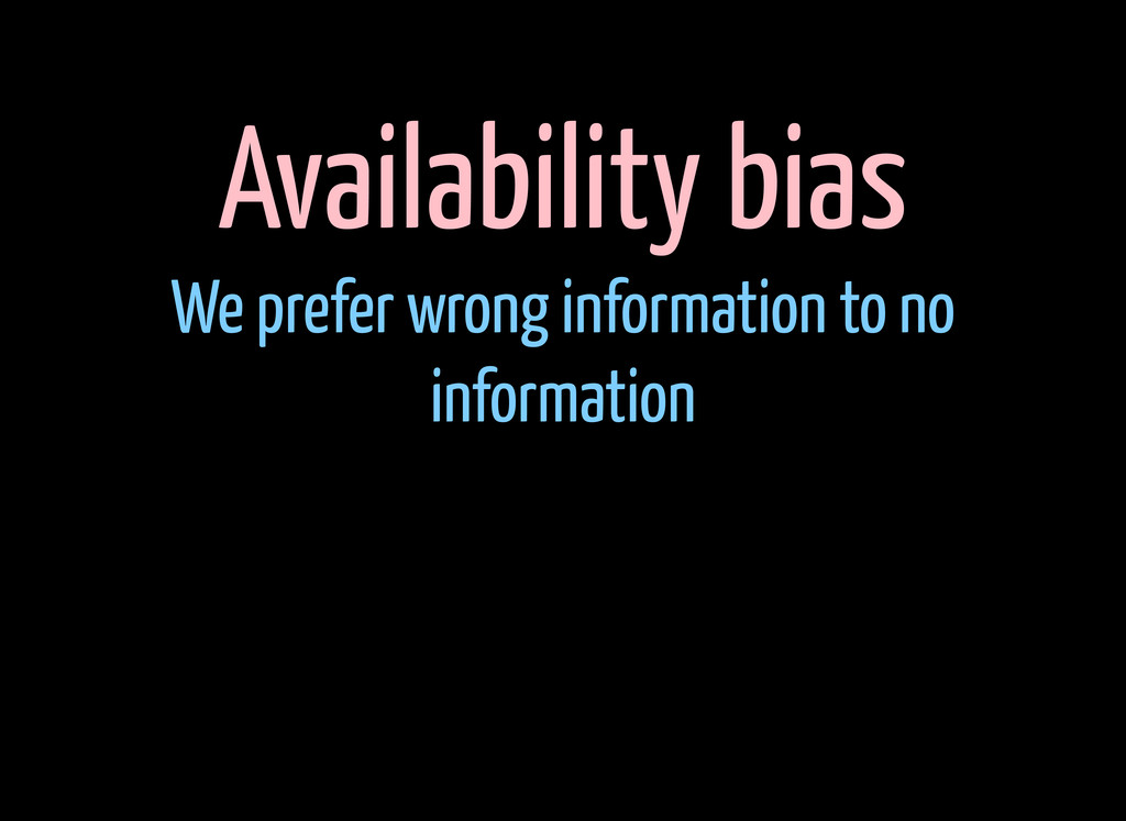 Availability bias We prefer wrong information t...