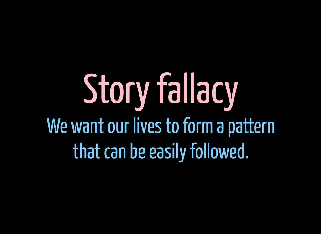 Story fallacy We want our lives to form a patte...