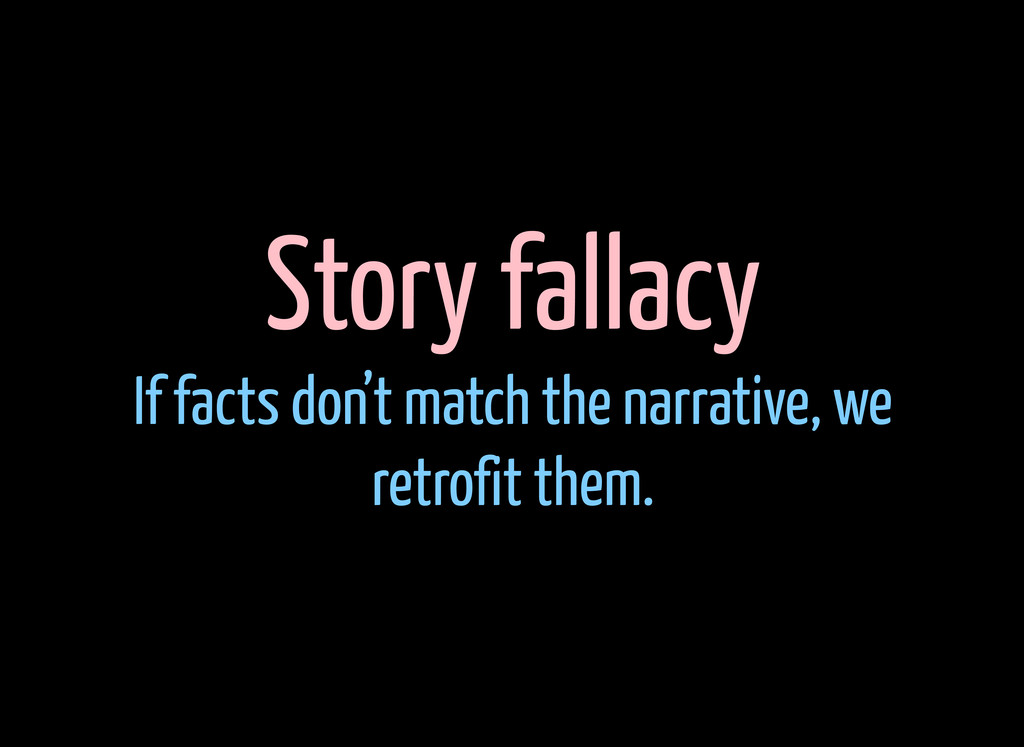 Story fallacy If facts don't match the narrativ...