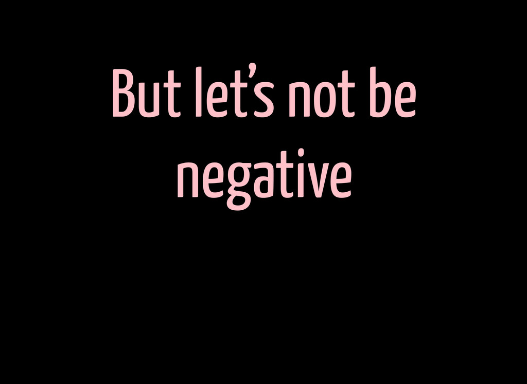 But let's not be negative