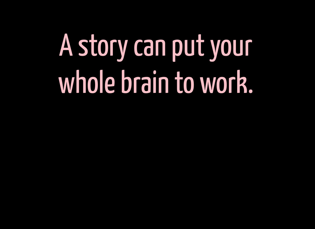 A story can put your whole brain to work.