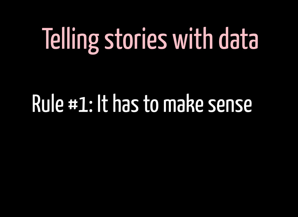 Telling stories with data Rule #1: It has to ma...