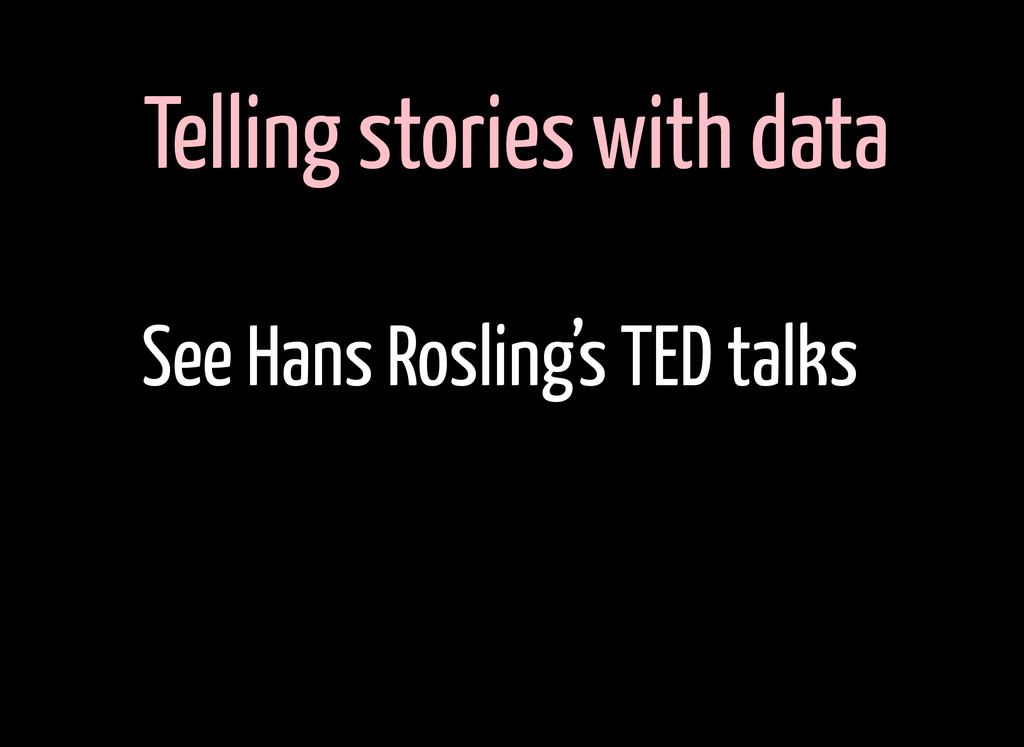 Telling stories with data See Hans Rosling's TE...
