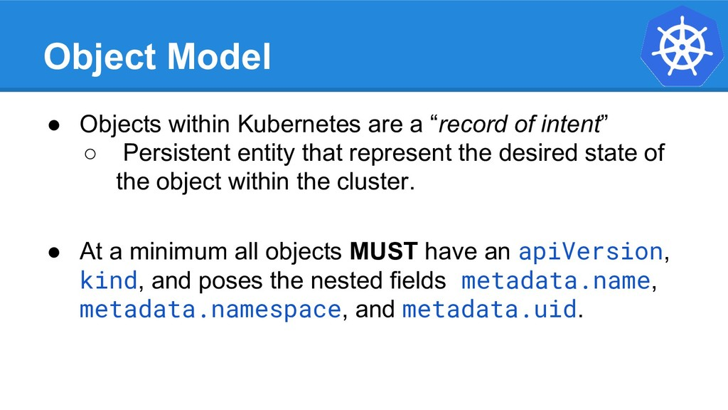 Object Model ● Objects within Kubernetes are a ...