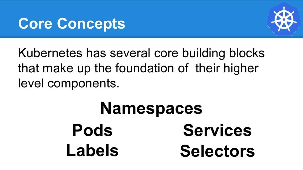 Core Concepts Kubernetes has several core build...