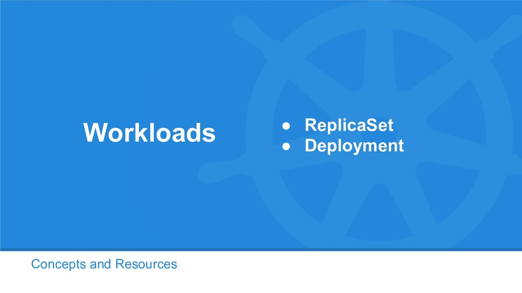 Concepts and Resources Workloads ● ReplicaSet ●...