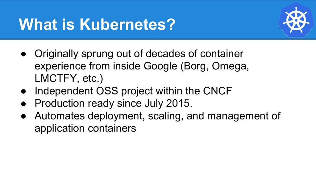What is Kubernetes? ● Originally sprung out of ...