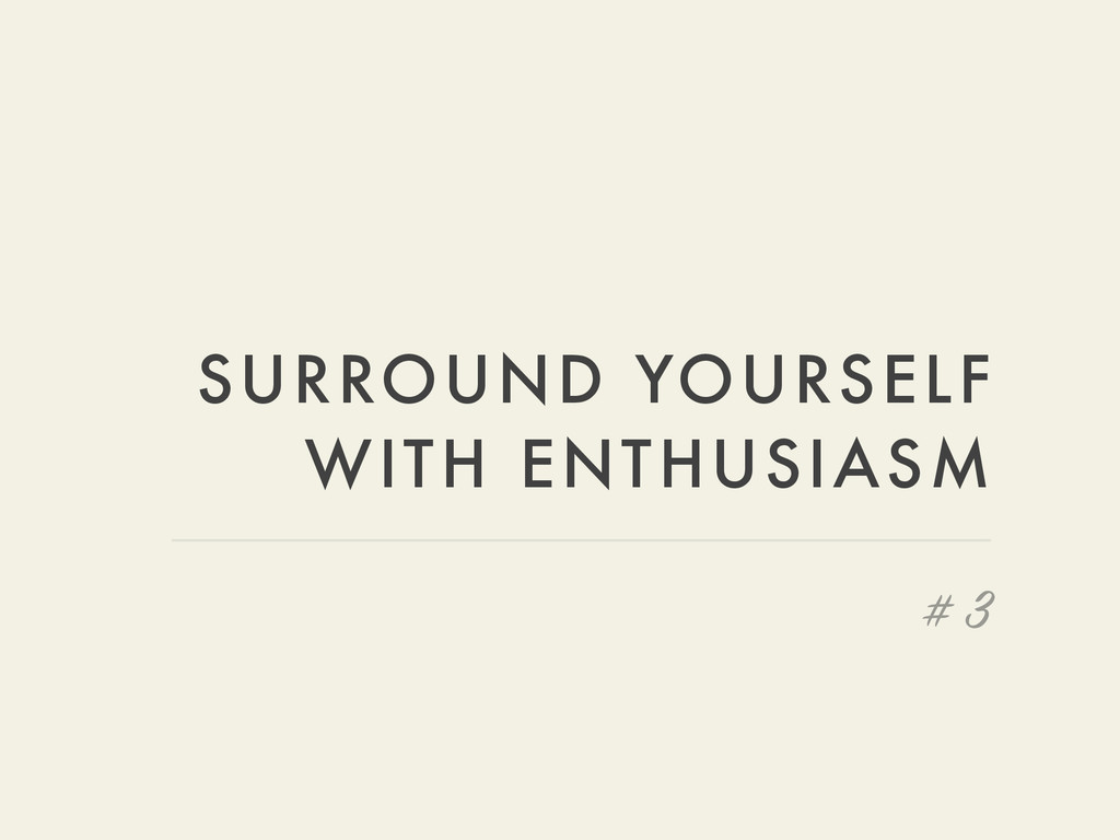 SURROUND YOURSELF WITH ENTHUSIASM # 3