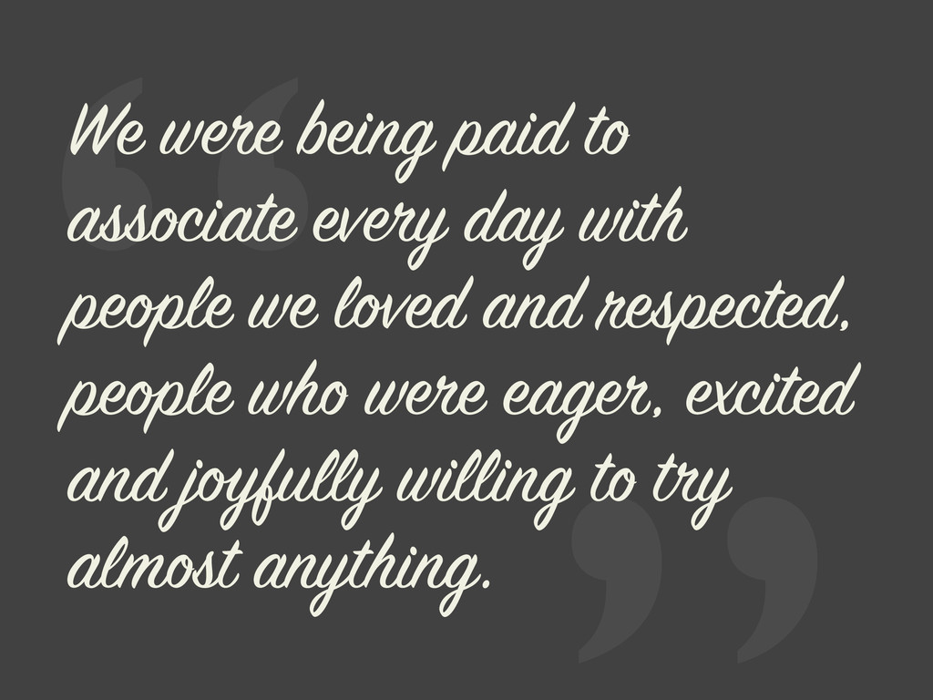 """ We were being paid to associate every day wit..."