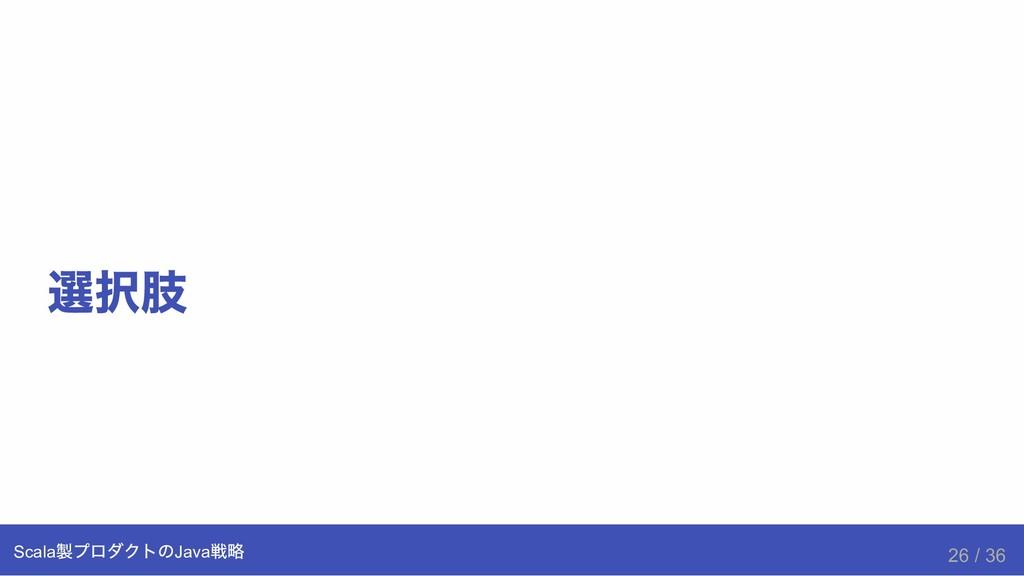 選択肢 Scala 製プロダクトのJava 戦略 26 / 36