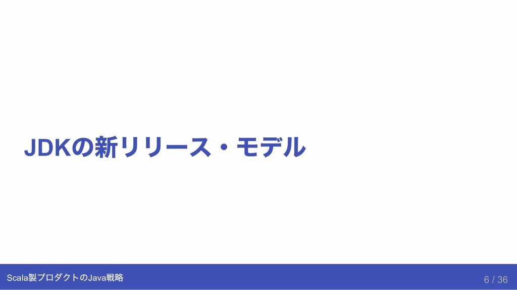 JDK の新リリース・モデル Scala 製プロダクトのJava 戦略 6 / 36