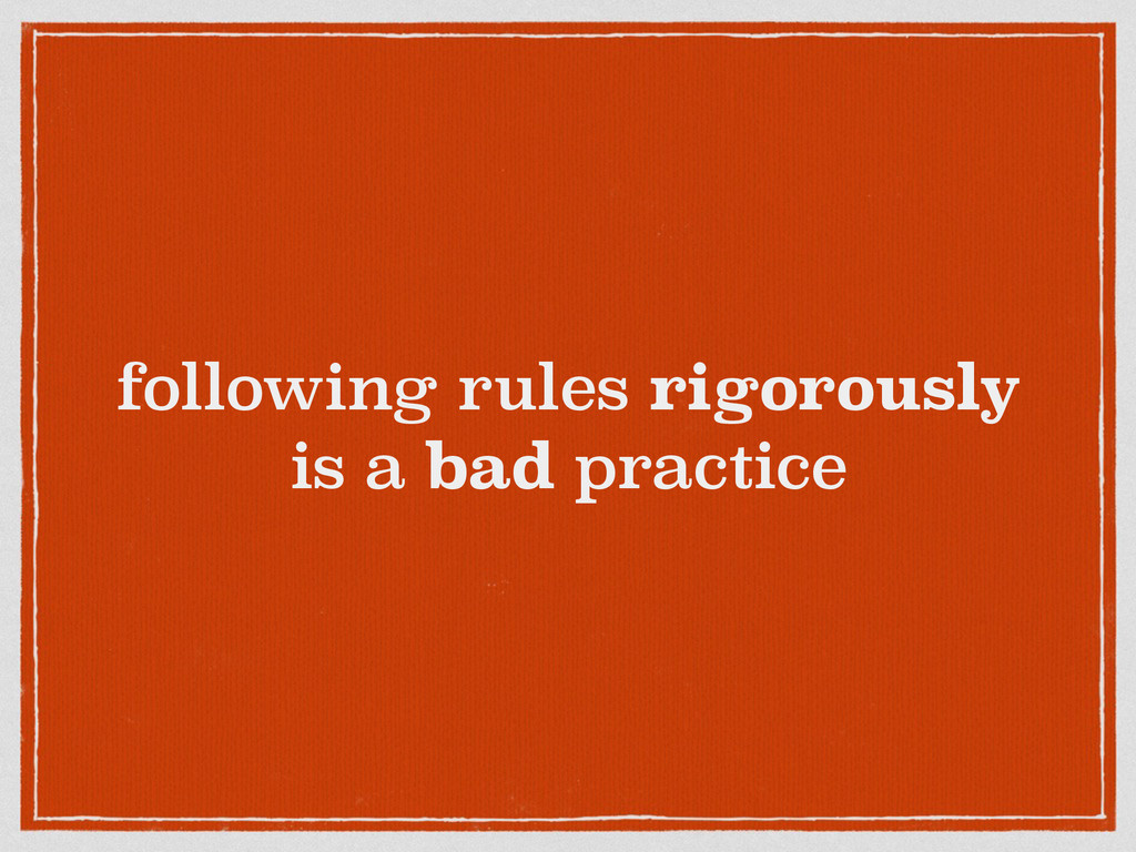 following rules rigorously is a bad practice