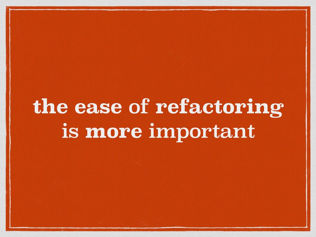 the ease of refactoring is more important