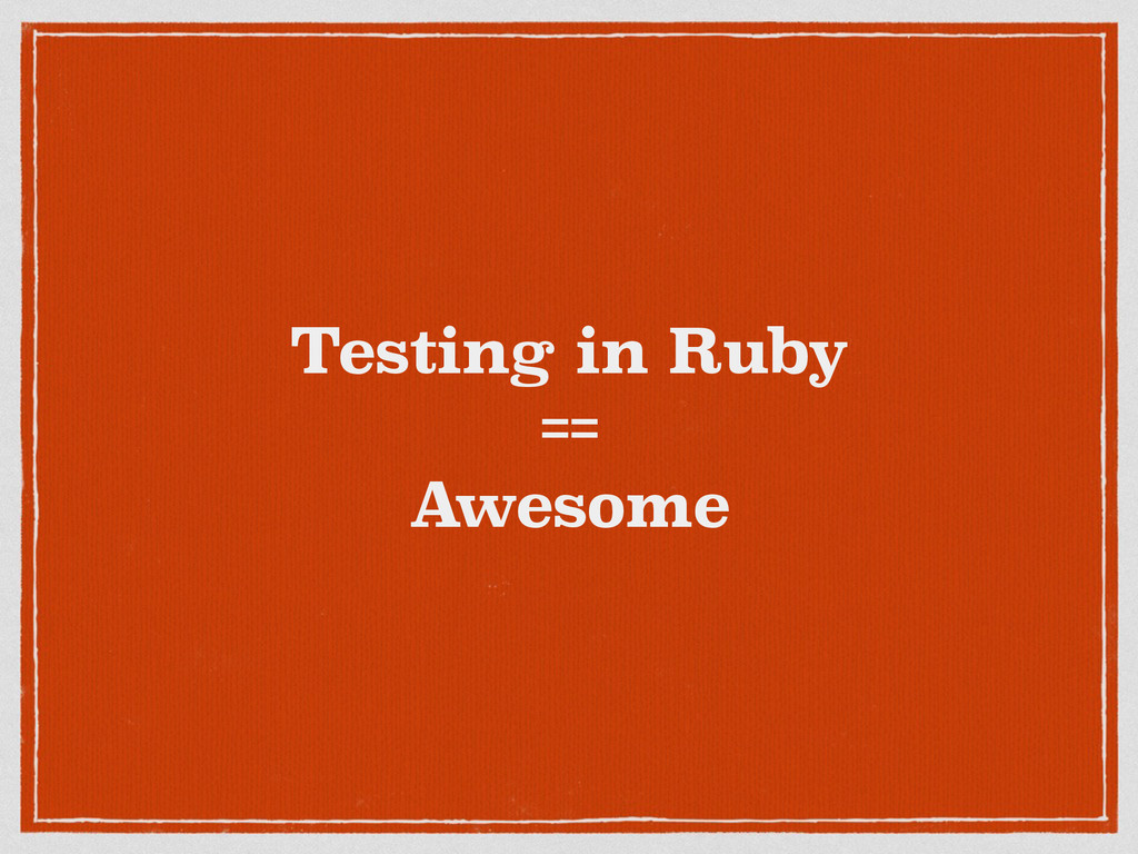 Testing in Ruby == Awesome