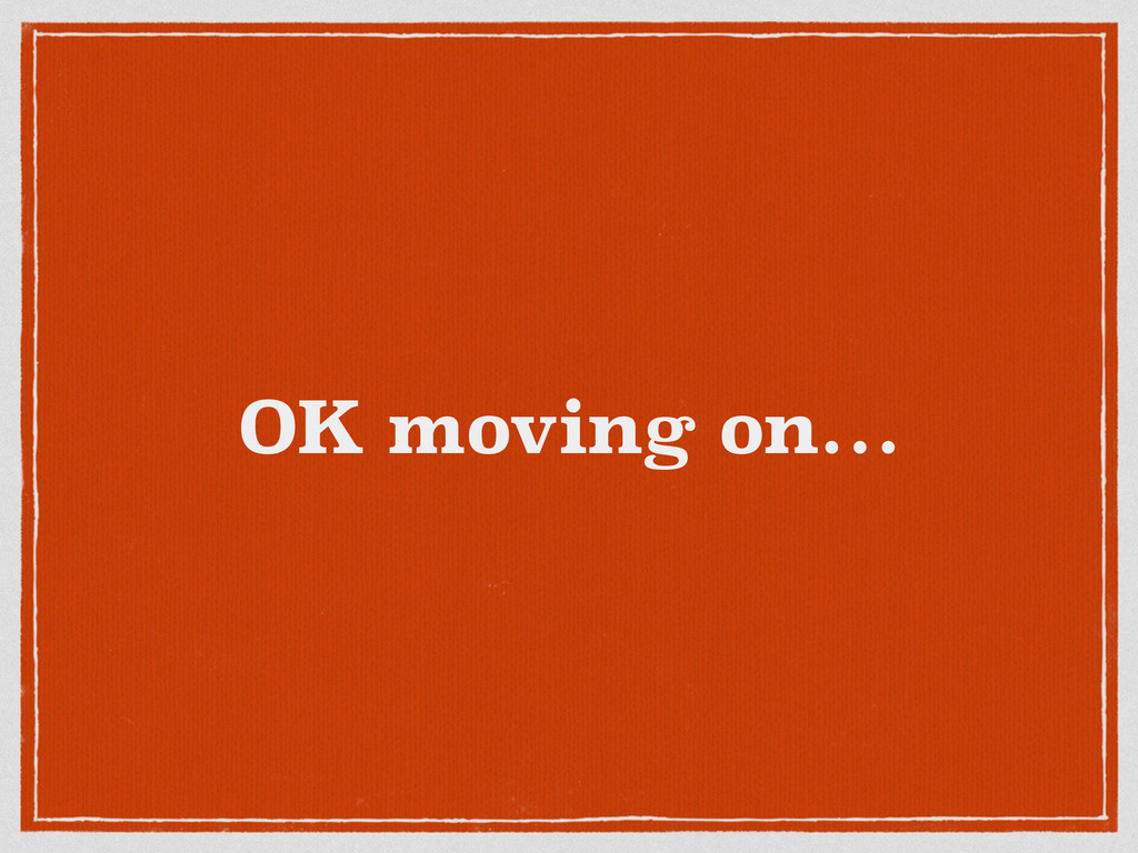OK moving on…