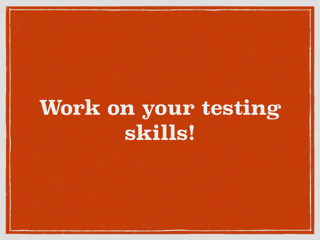 Work on your testing skills!