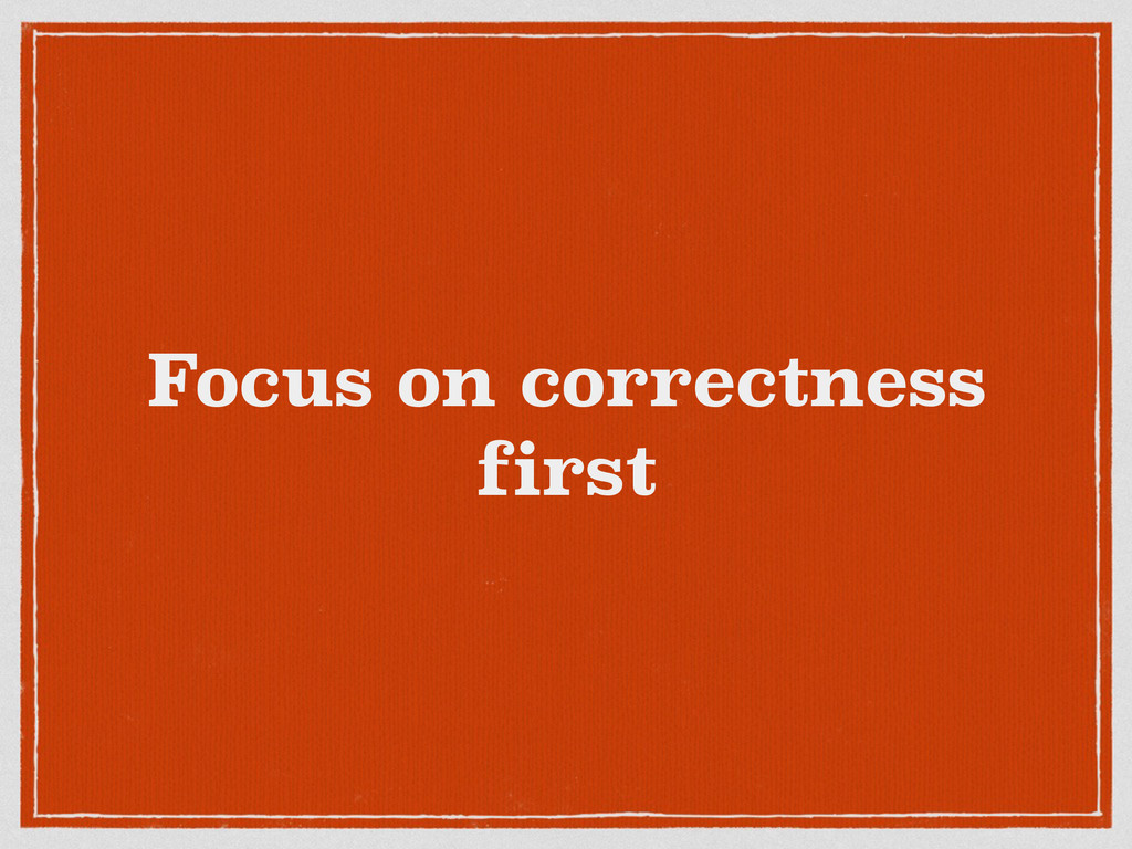 Focus on correctness first