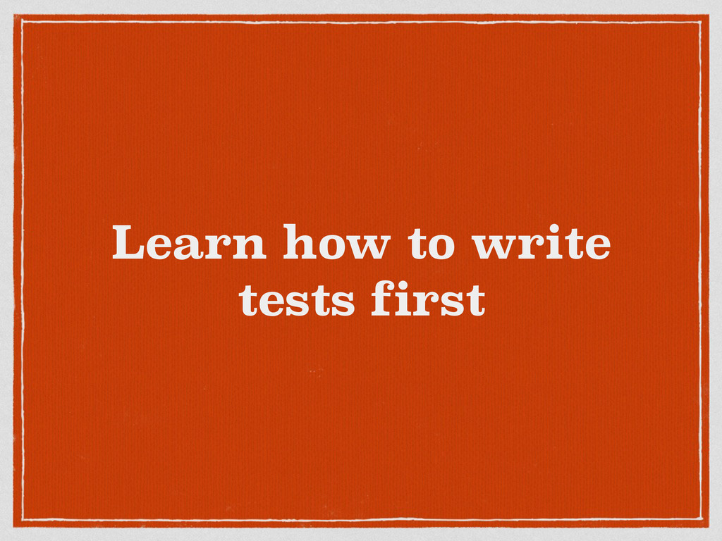 Learn how to write tests first