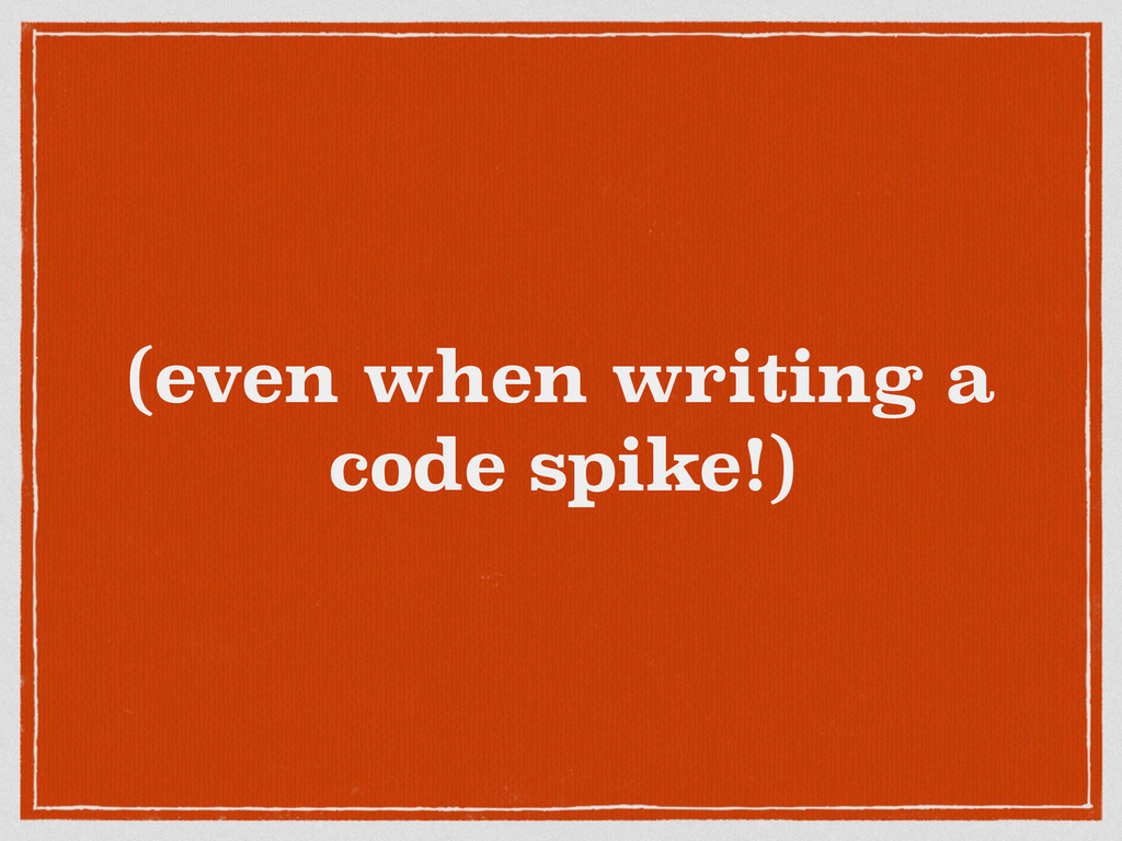 (even when writing a code spike!)