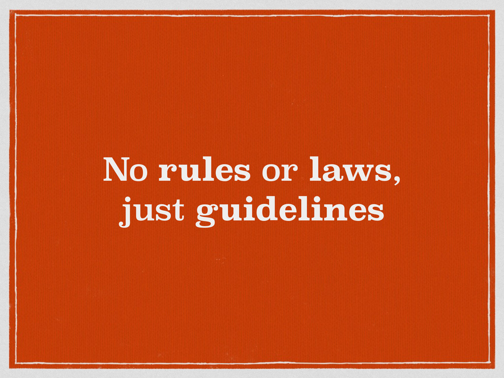 No rules or laws, just guidelines