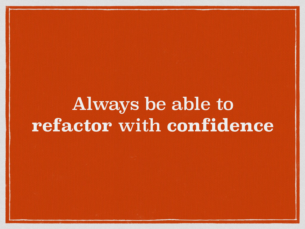 Always be able to refactor with confidence