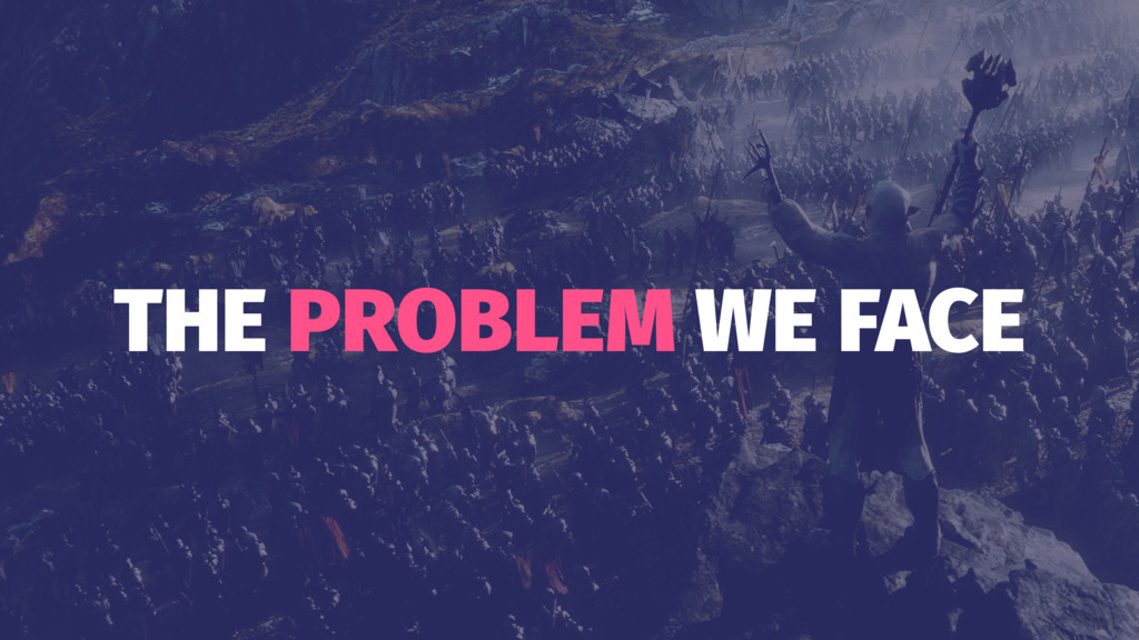 THE PROBLEM WE FACE
