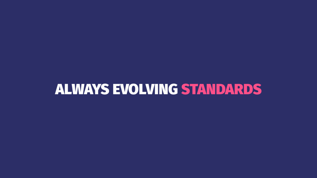 ALWAYS EVOLVING STANDARDS