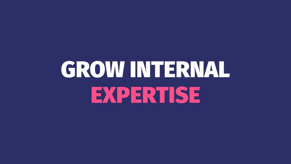 GROW INTERNAL EXPERTISE