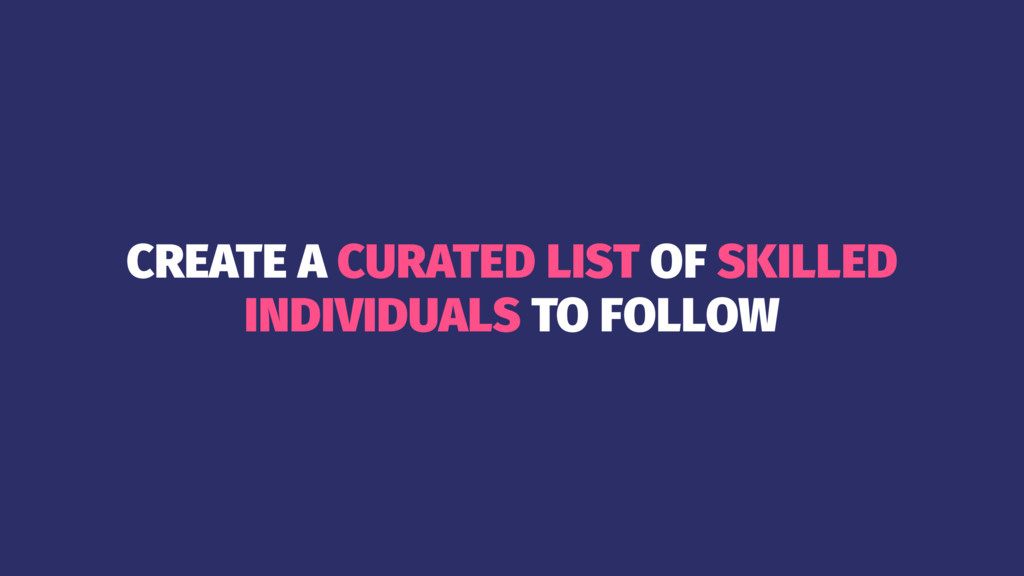 CREATE A CURATED LIST OF SKILLED INDIVIDUALS TO...