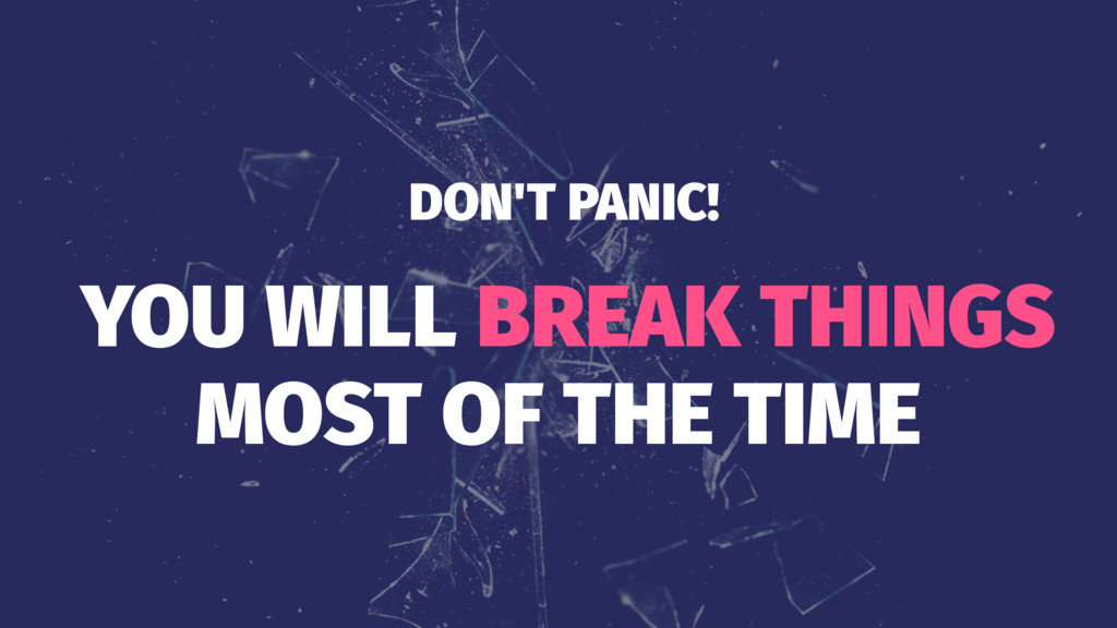 DON'T PANIC! YOU WILL BREAK THINGS MOST OF THE ...