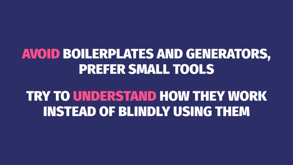 AVOID BOILERPLATES AND GENERATORS, PREFER SMALL...
