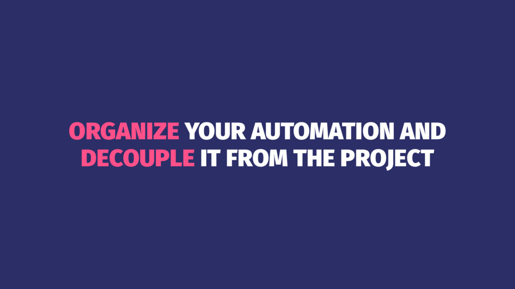 ORGANIZE YOUR AUTOMATION AND DECOUPLE IT FROM T...