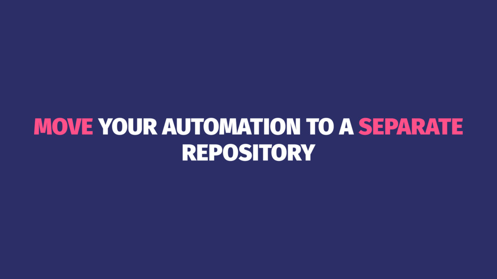 MOVE YOUR AUTOMATION TO A SEPARATE REPOSITORY