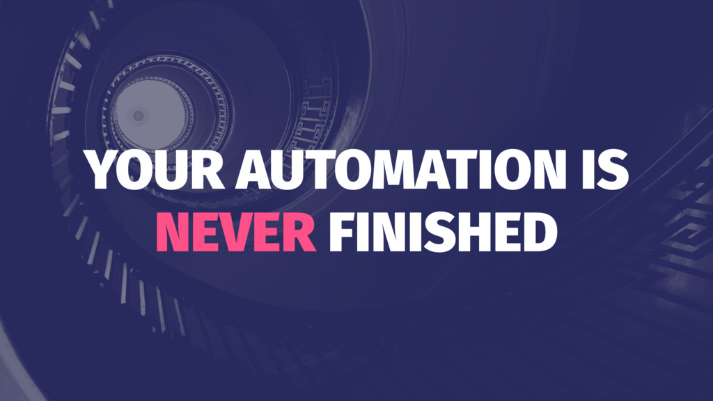YOUR AUTOMATION IS NEVER FINISHED