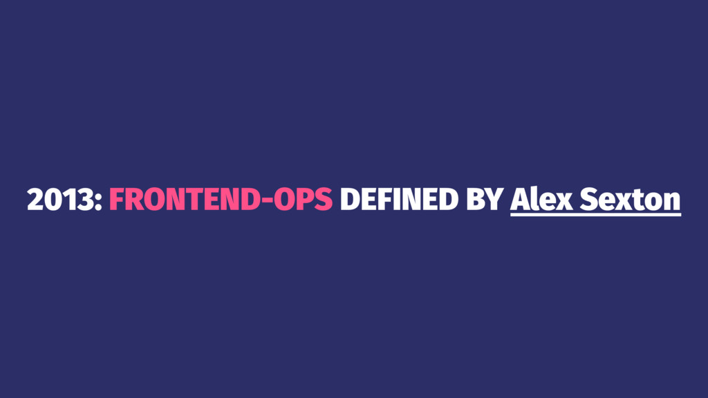 2013: FRONTEND-OPS DEFINED BY Alex Sexton