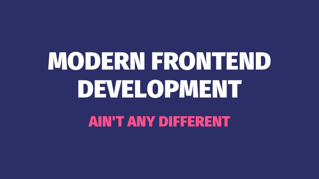 MODERN FRONTEND DEVELOPMENT AIN'T ANY DIFFERENT