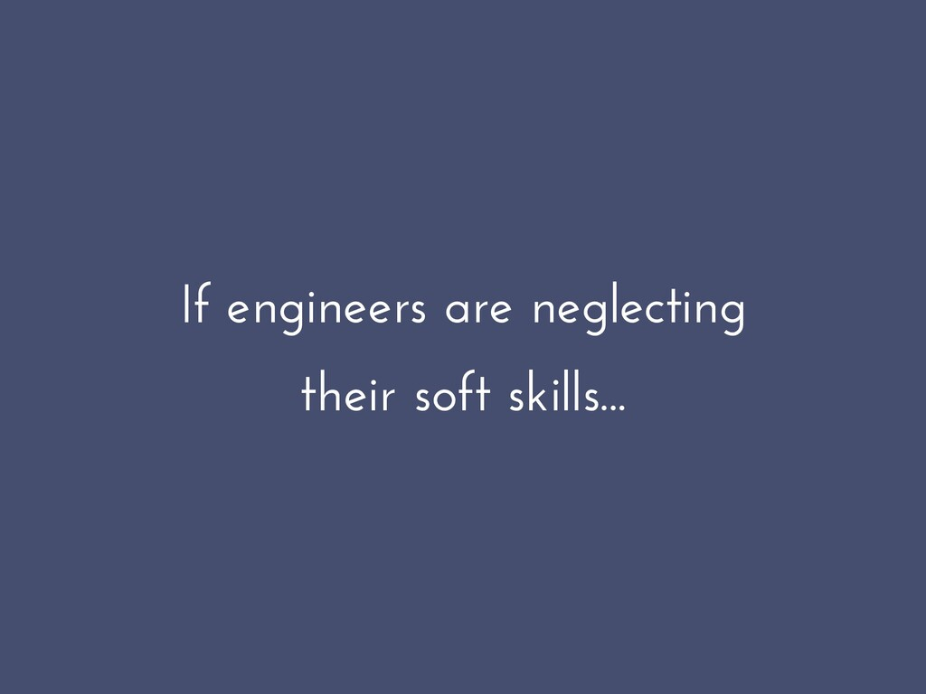 If engineers are neglecting their soft skills...