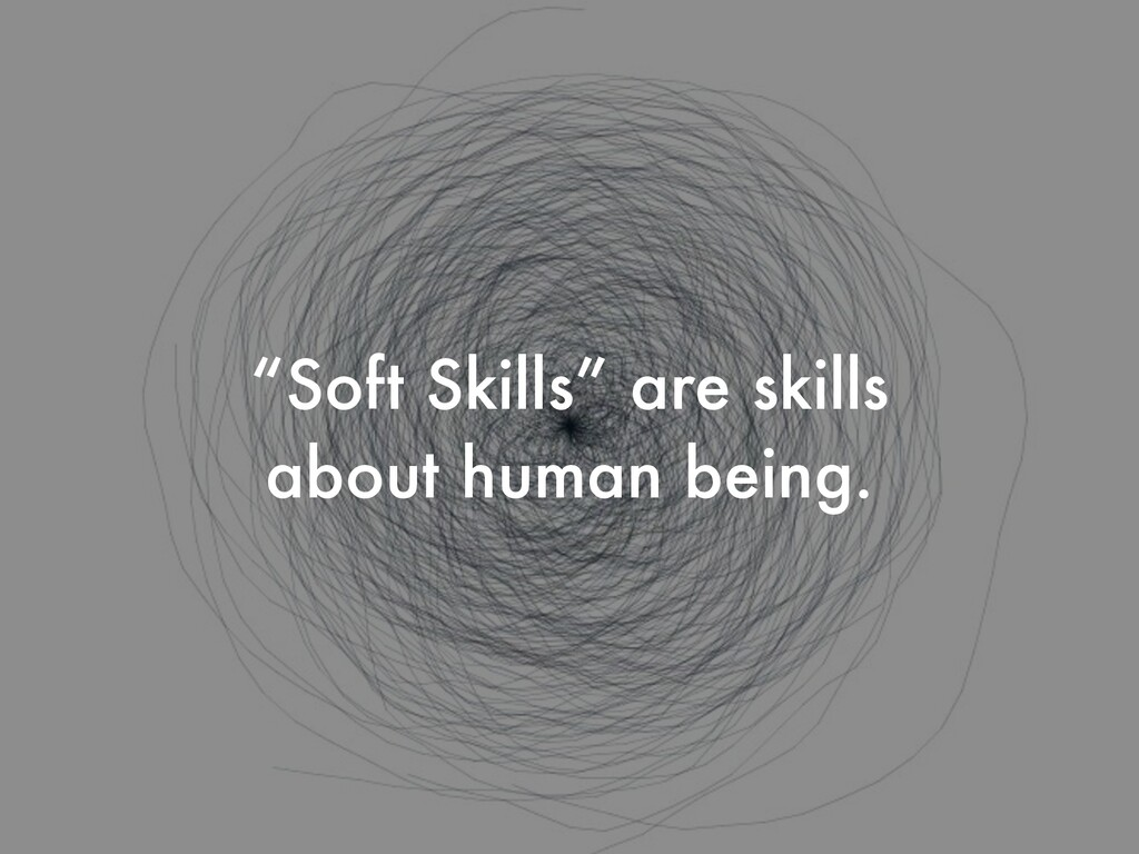 """Soft Skills"" are skills about human being."