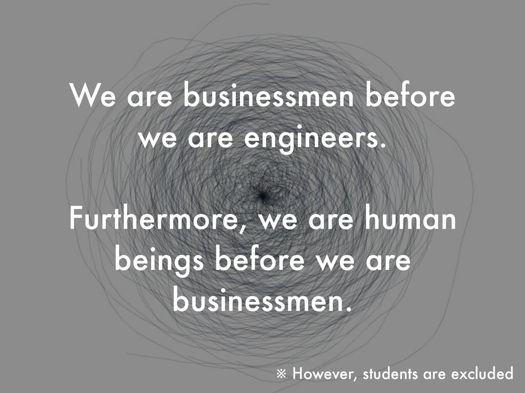 We are businessmen before we are engineers. Fur...