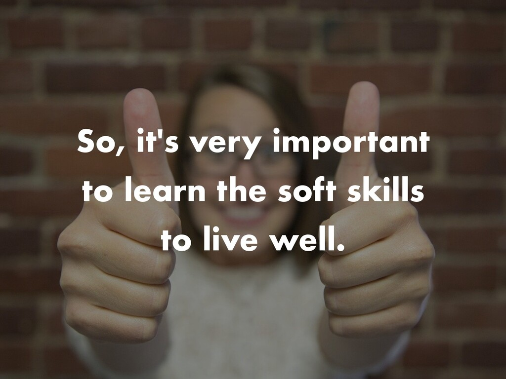 So, it's very important to learn the soft skill...
