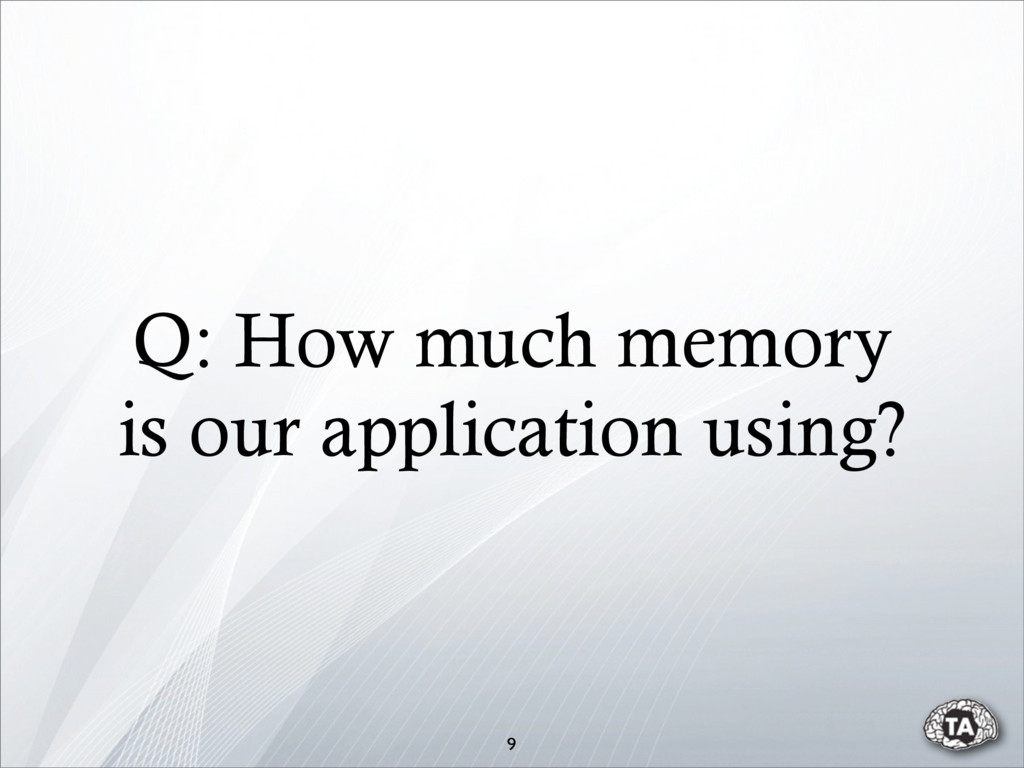 9 Q: How much memory is our application using?