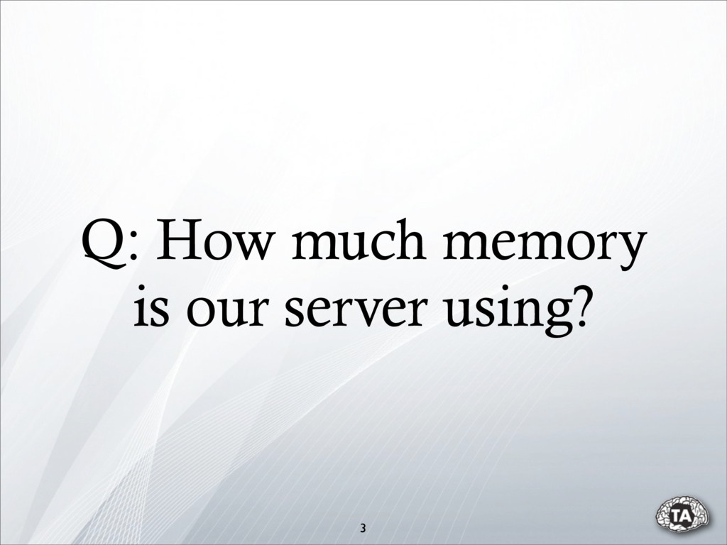 Q: How much memory is our server using? 3