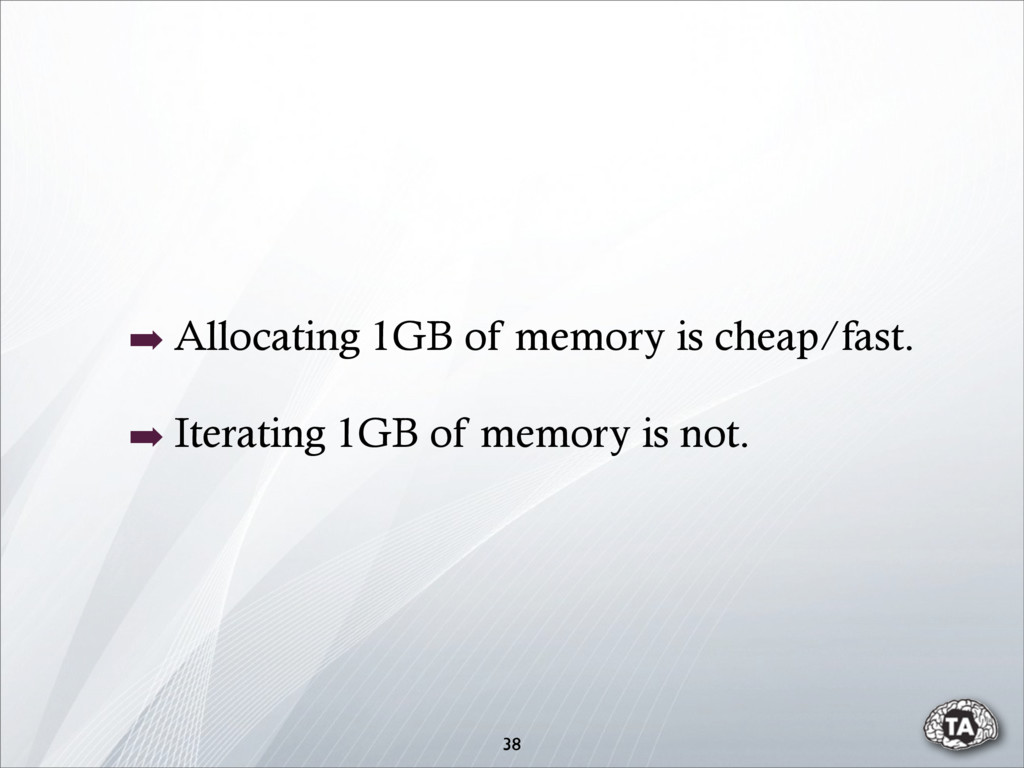 ➡ Allocating 1GB of memory is cheap/fast. ➡ Ite...