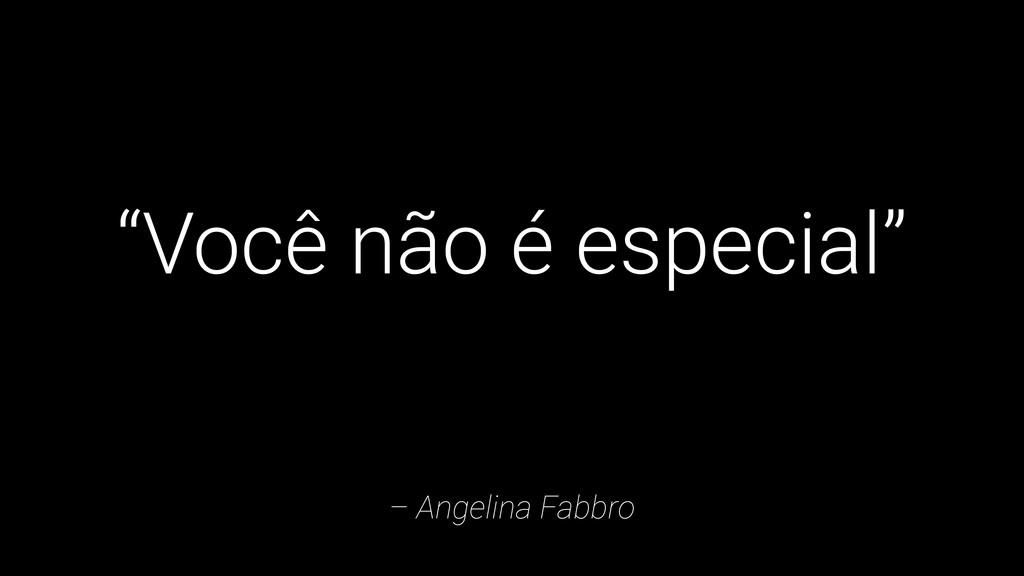 """– Angelina Fabbro """"Você não é especial"""""""