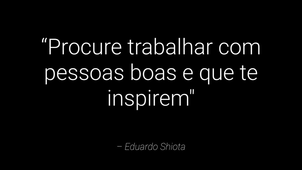 """– Eduardo Shiota """"Procure trabalhar com pessoas..."""