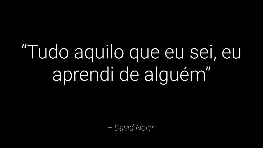 "– David Nolen ""Tudo aquilo que eu sei, eu apren..."