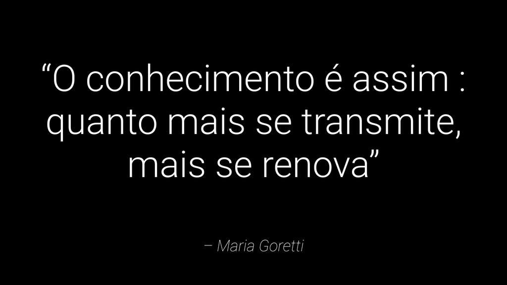 """– Maria Goretti """"O conhecimento é assim : quant..."""