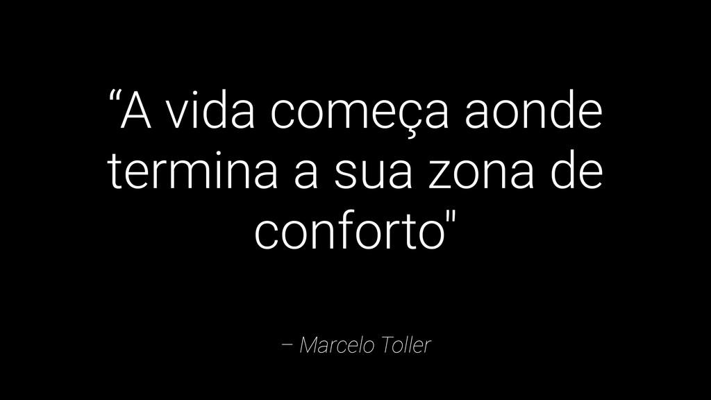 """– Marcelo Toller """"A vida começa aonde termina a..."""
